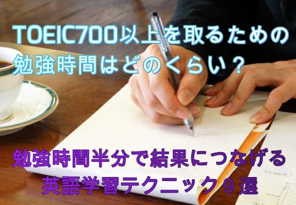 TOEIC700以上を取るための勉強時間はどのくらい?勉強時間半分で結果につなげる英語学習テクニック9選
