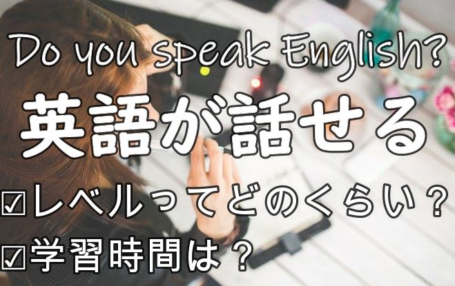 「英語が話せる」ってどのくらいのレベルのこと?実際何時間かかる?